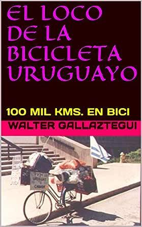 EL LOCO DE LA BICICLETA URUGUAYO: 100 MIL KMS. EN BICI eBook ...