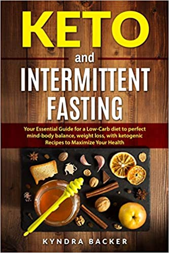 Keto And Intermittent Fasting: Your Essential Guide for a Low-Carb Diet for Perfect Mind-Body Balance, Weight Loss, With Ketogenic Recipes to Maxizime Your Health