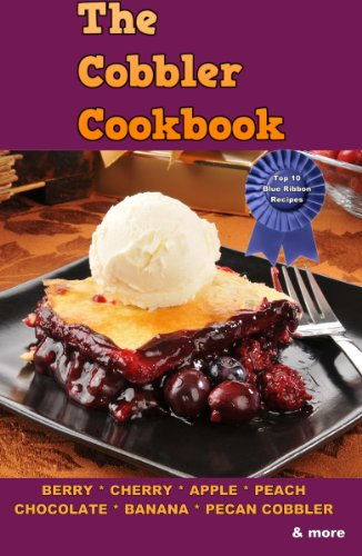 The Cobbler Cookbook: Top Thirty Blue Ribbon Family Recipes for Cobblers, Crisps and Dump -