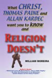 What Christ, Thomas Paine and Allan Kardec Want You to Know and Religion Doesn't, William Moreira, 0595277853