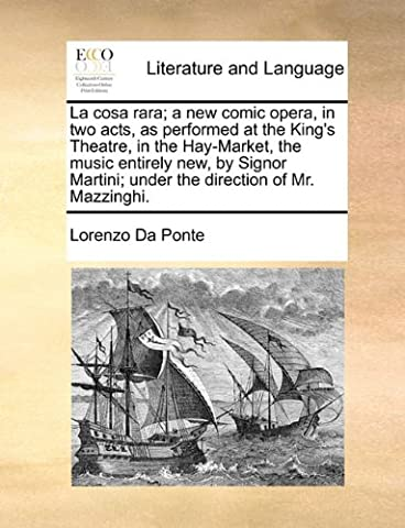 La cosa rara; a new comic opera, in two acts, as performed at the King's Theatre, in the Hay-Market, the music entirely new, by Signor Martini; under the direction of Mr. (Cosa De U??as)