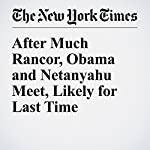After Much Rancor, Obama and Netanyahu Meet, Likely for Last Time | Mark Landler