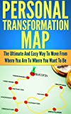 Personal Transformation Map: The Ultimate And Easy Way To Move From Where You Are To Where You Want To Be (Personal Development, Self Help, Goals, Motivation, Personal Growth)