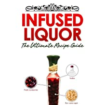 Infused Liquor: The Ultimate Recipe Guide - Over Delicious & 30 Best Selling Recipes