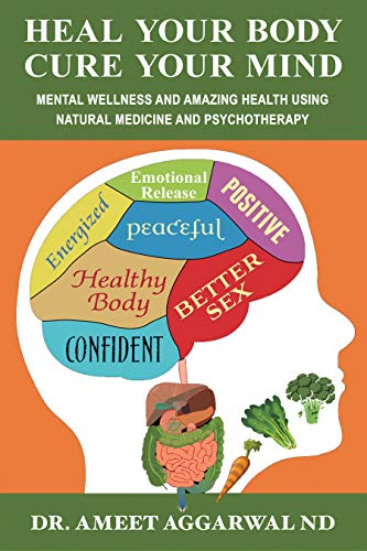 Heal Your Body, Cure Your Mind: Mental Wellness and Amazing Health Using Natural Medicine and Psychotherapy by [Aggarwal, Ameet]
