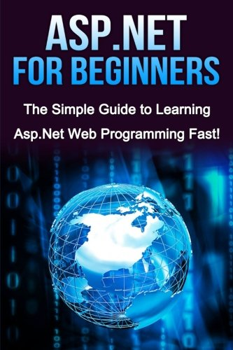 ASP.NET For Beginners: The Simple Guide to Learning ASP.NET Web Programming Fast! by CreateSpace Independent Publishing Platform