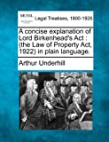 A concise explanation of Lord Birkenhead's Act : (the Law of Property Act, 1922) in plain Language, Arthur Underhill, 1240076282