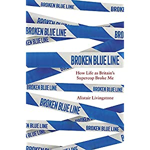 Broken Blue Line: How Life as Britain's Supercop Broke Me