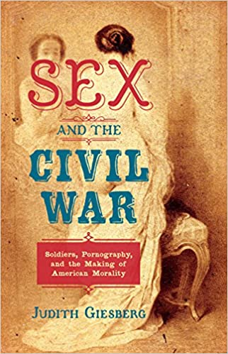 Sex and the Civil War - Soldiers, Pornography, and the Making of American Morality