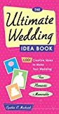 The Ultimate Wedding Idea Book: 1,001 Creative Ideas to Make Your Wedding Fun, Romantic, and Memorable