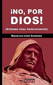 ¡No, por dios!: (Ateísmo para principiantes) de [Schwarz, Mauricio-José]