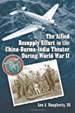 The Allied Resupply Effort in the China-Burma-India Theater During World War II, Leo J. Daughterty, 0786431377