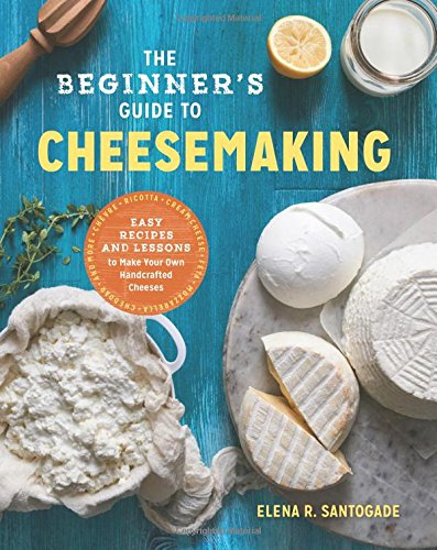 The Beginner's Guide to Cheese Making: Easy Recipes and Lessons to Make Your Own Handcrafted Cheeses by Elena R. Santogade