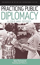 Practicing Public Diplomacy: A Cold War Odyssey (Explorations in Culture and International History)