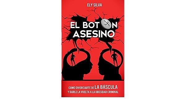 El BOTÓN ASESINO: COMO DIVORCIARTE DE LA BASCULA Y DARLE LA VUELTA A LA OBESIDAD CRIMINAL (Spanish Edition) - Kindle edition by Ely Silva.