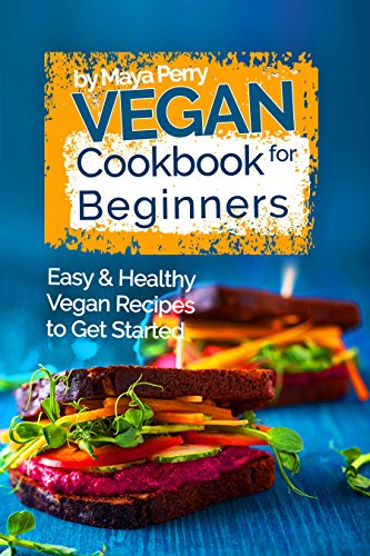 Vegan Cookbook for Beginners: Easy and Healthy Vegan Recipes to Get Started by Maya Perry