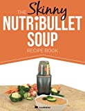The Skinny NUTRiBULLET Soup Recipe Book: Delicious, Quick & Easy, Single Serving Soups & Pasta Sauces For Your Nutribullet.  All Under 100, 200, 300 & 400 Calories.