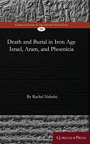 Death and Burial in Iron Age Israel, Aram, and Phoenicia (Gorgias Studies in the Ancient Near East)