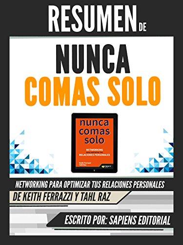 Resumen De Nunca Comas Solo: Networking Para Optimizar Tus Relaciones Personales - De Keith Ferrazzi Y Tahl Raz (Spanish Edition)
