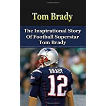 Tom Brady: The Inspirational Story of Football Superstar Tom Brady