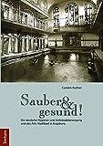 Sauber und gesund!: Die deutsche Hygiene- und Volksbadebewegung und das Alte Stadtbad in Augsburg