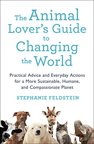 The Animal Lover's Guide to Changing the World: Practical Advice and Everyday Actions for a More Sustainable, Humane, and Compassionate Planet