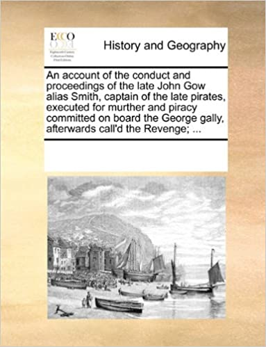 Book An account of the conduct and proceedings of the late John Gow alias Smith, captain of the late pirates, executed for murther and piracy committed on ... gally, afterwards call'd the Revenge: ...