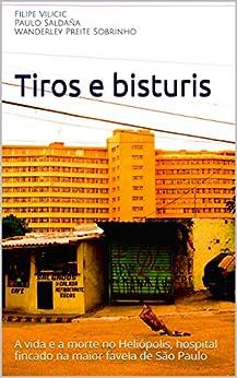 Tiros e bisturis: A vida e a morte no Heliópolis, hospital fincado na maior favela de São Paulo por [Vilicic, Filipe, Saldaña, Paulo, Preite Sobrinho, Wanderley]