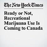 Ready or Not, Recreational Marijuana Use Is Coming to Canada | Ian Austen