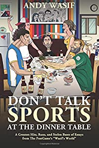 """Don't Talk Sports at the Dinner Table: A Greatest Hits, Runs, and Stolen Bases of Essays from The PostGame's """"Wasif's World"""""""