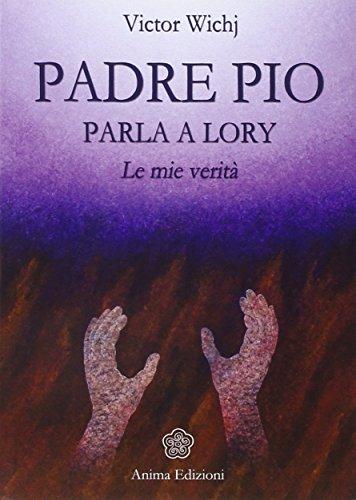 Padre Pio parla a Lory. Le mie verità Victor Wichj