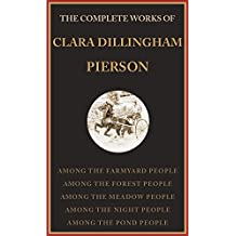 The Complete Works Of Clara Dillingham Pierson (illustrated): Among The Farmyard People, Among The Forest People, Among The Meadow People, Among The Night People, Among The Pond People