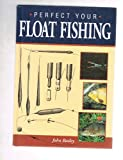 Perfect Your Float Fishing, John Bailey, 1852237244