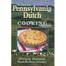 Classic Pennsylvania Dutch Cooking: 300 Classic, Homemade, Hand-Me-Down Favorites
