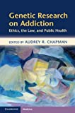 Genetic Research on Addiction : Ethics, the Law, and Public Health, , 1107653347