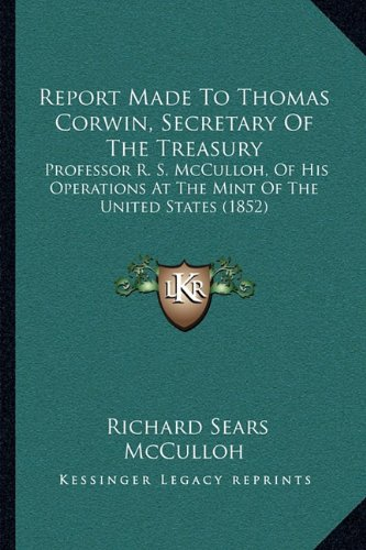 Download Report Made To Thomas Corwin, Secretary Of The Treasury: Professor R. S. McCulloh, Of His Operations At The Mint Of The United States (1852) PDF