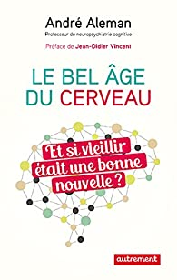 Le bel âge du cerveau : Et si vieillir était une bonne nouvelle ? par André Aleman