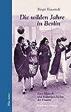 Die wilden Jahre in Berlin: Eine Klatsch- und Kulturgeschichte der Frauen (blue notes, Band 50)