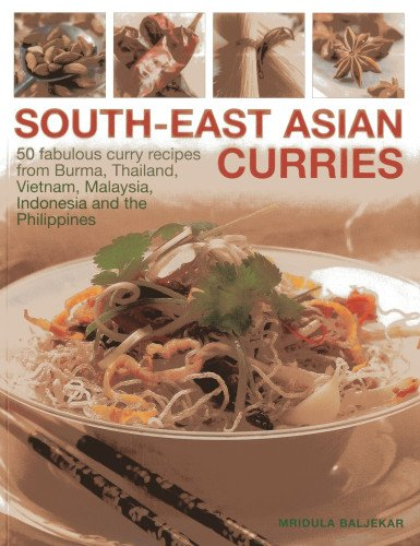 South-East Asian Curries: 50 Fabulous Curry Recipes from Burma, Thailand, Vietnam, Malaysia, Indonesia and the Philippines by Mirdula Baljekar