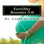 Fertility Booster 5.0: Practical Guide and Recipes to Help You Overcome the Struggle of Infertility | Dr. Caroline Allen