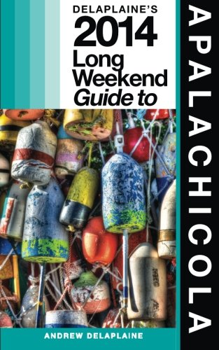 Delaplaine's 2014 Long Weekend Guide to Apalachicola (Long Weekend Guides)...