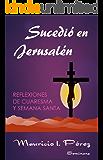 Sucedió en Jerusalén: Reflexiones de Cuaresma y Semana Santa (Spanish Edition)