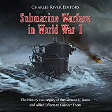 Submarine Warfare in World War I: The History and Legacy of the German U-boats and Allied Efforts to Counter Them Audiobook by Charles River Editors Narrated by Bill Hare