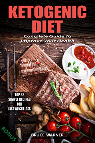 Ketogenic Diet: Complete Guide To Improve Your Health: Top 33 Simple Recipes For Fast Weight Loss by Bruce Warner