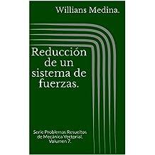 Reducción de un sistema de fuerzas.: Serie Problemas Resueltos de Mecánica Vectorial. Volumen 7. (Spanish Edition)