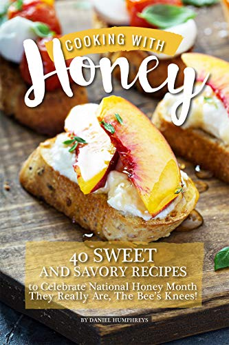 Cooking with Honey: 40 Sweet and Savory Recipes to Celebrate National Honey Month - They Really Are, The Bee's Knees! by [Humphreys, Daniel]