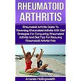 Rheumatoid Arthritis: Rheumatoid Arthritis Guide To Reversing Rheumatoid Arthritis With Diet Strategies For Conquering Rheumatoid Arthritis And Diet Tips ... Pain (Rheumatoid Arthritis Diet Guide)