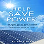 Help Save Power: How Energy from the Sun Is Changing Lives around the World, Empowering America, and Saving the Planet | R. Jones