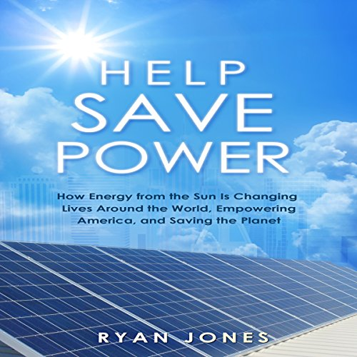 Help Save Power: How Energy from the Sun Is Changing Lives around the World, Empowering America, and Saving the Planet
