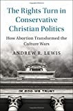 "Andrew R. Lewis, ""The Rights Turn in Conservative Christian Politics: How Abortion Transformed the Culture Wars"" (Cambridge UP, 2017)"